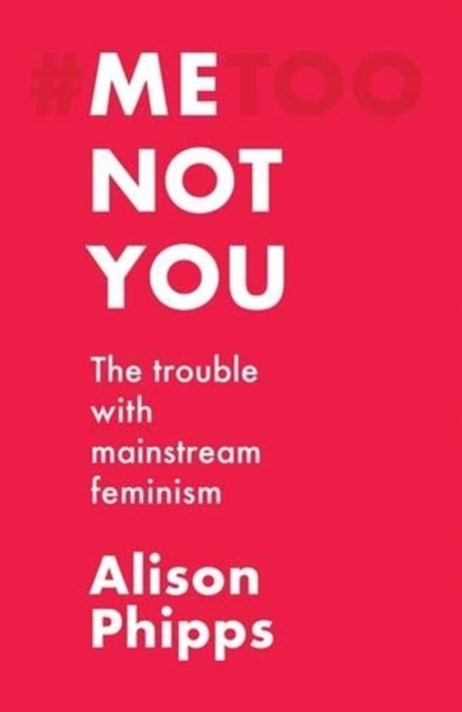 Cover for: Me, Not You : The Trouble with Mainstream Feminism
