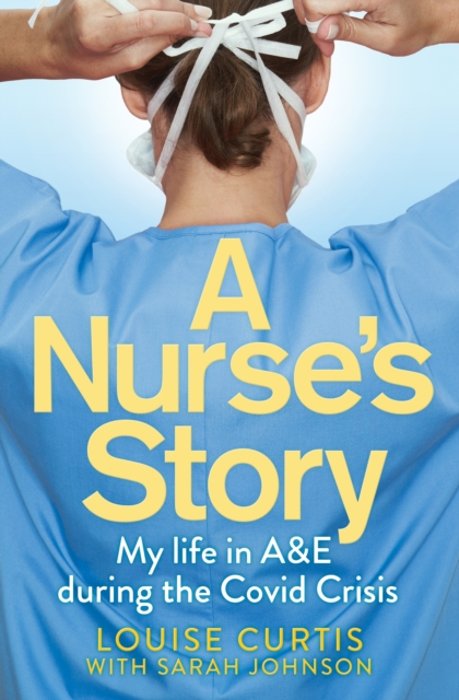 Cover for: A Nurse's Story : My Life in A&E During the Covid Crisis