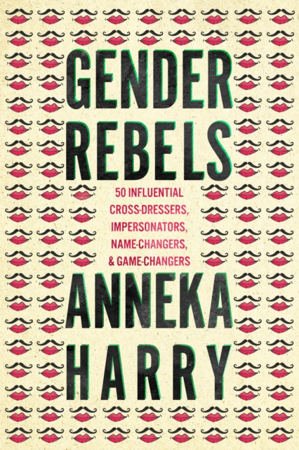 Image for Gender Rebels : 50 Influential Cross-Dressers, Impersonators, Name-Changers, and Game-Changers