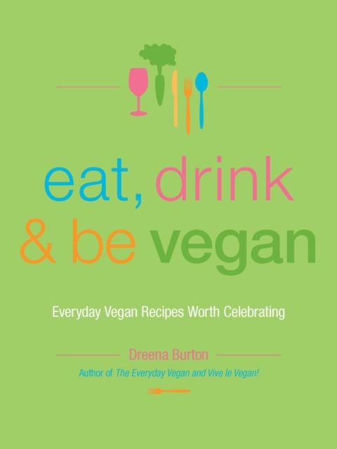 Cover for: Eat, Drink & Be Vegan : Everyday Vegan Recipes Worth Celebrating