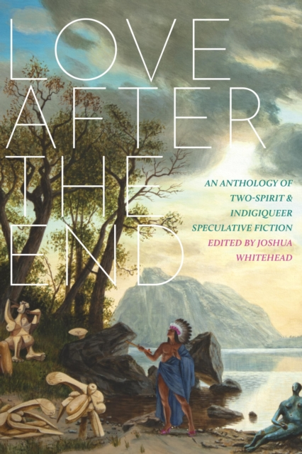 Image for Love After The End : An Anthology of Two-Spirit & Indigiqueer Speculative Fiction