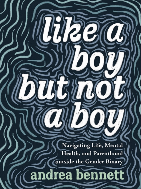 Cover for: Like A Boy But Not A Boy : Navigating Life, Mental Health, and Parenthood Outside the Gender Binary