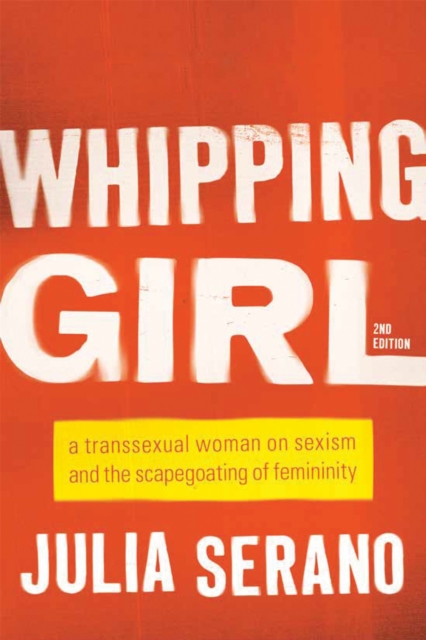 Image for Whipping Girl : A Transsexual Woman on Sexism and the Scapegoating of Femininity
