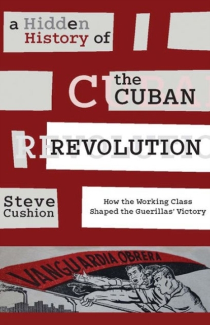 Image for A Hidden History of the Cuban Revolution : How the Working Class Shaped the Guerillas' Victory