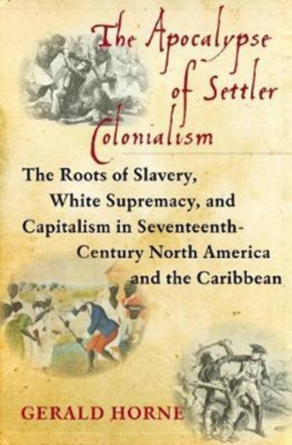 Cover for: The Apocalypse of Settler Colonialism : The Roots of Slavery, White Supremacy, and Capitalism in 17th Century North America and the Caribbean