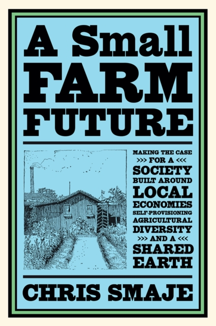 Image for A Small Farm Future : Making the Case for a Society Built Around Local Economies, Self-Provisioning, Agricultural Diversity and a Shared Earth