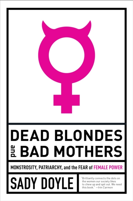 Cover for: Dead Blondes And Bad Mothers : Monstrosity, Patriarchy, and the Fear of Female Power