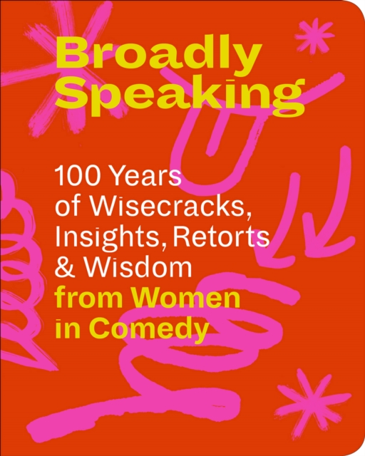 Cover for: Broadly Speaking : 100 Years of Wisecracks, Insights, Retorts & Wisdom from Women in Comedy