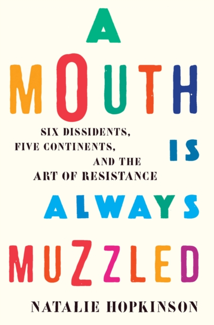 Image for A Mouth Is Always Muzzled : Six Dissidents, Five Continents, and the Art of Resistance