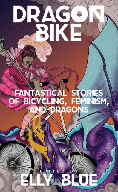 Image for Dragon Bike : Fantastical Stories of Bicycling, Feminism & Dragons