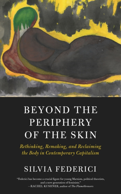 Cover for: Beyond The Periphery Of The Skin : Rethinking, Remaking, Reclaiming the Body in Contemporary Capitalism