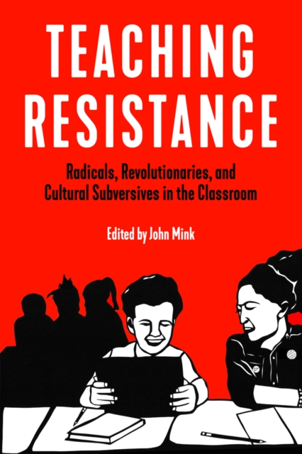 Cover for: Teaching Resistance : Radicals, Revolutionaries, and Cultural Subversives in the Classroom