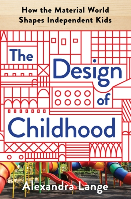 Cover for: The Design of Childhood : How the Material World Shapes Independent Kids