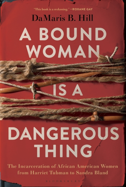 Cover for: A Bound Woman Is a Dangerous Thing : The Incarceration of African American Women from Harriet Tubman to Sandra Bland