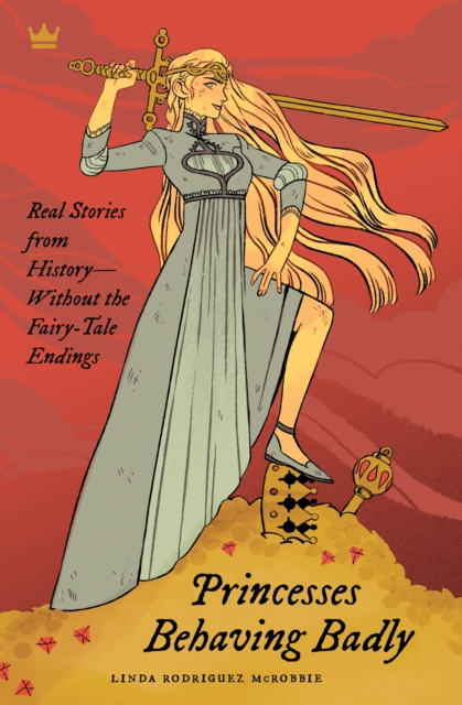 Cover for: Princesses Behaving Badly : Real Stories from History Without the Fairy-Tale Endings