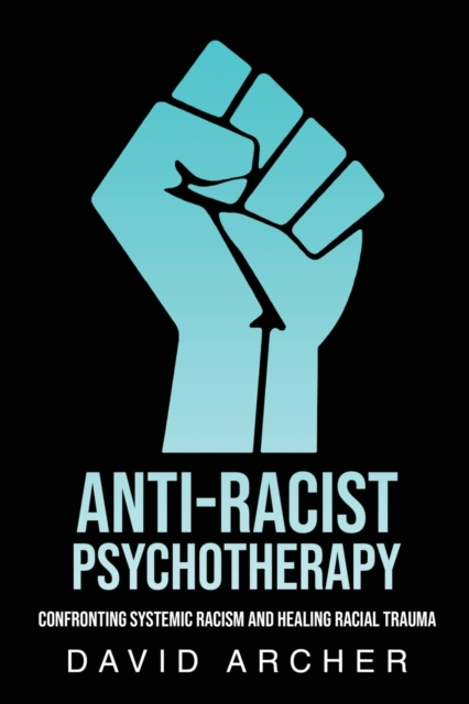Image for Anti-Racist Psychotherapy : Confronting Systemic Racism and Healing Racial Trauma