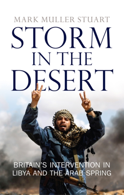 Cover for: Storm in the Desert : Britain's intervention in Libya and the Arab Spring