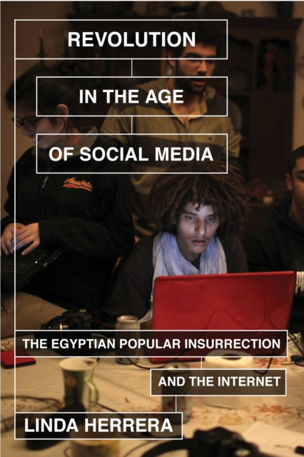 Cover for: Revolution in the Age of Social Media : The Egyptian Popular Insurrection and the Internet