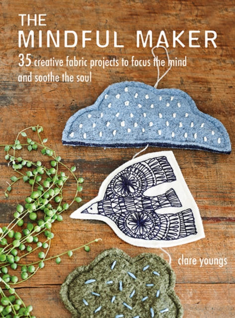 Cover for: The Mindful Maker : 35 Creative Projects to Focus the Mind and Soothe the Soul