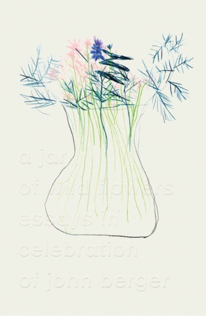 Cover for: A Jar of Wild Flowers : Essays in Celebration of John Berger