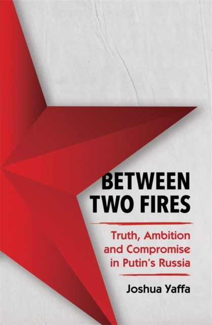 Cover for: Between Two Fires : Truth, Ambition, and Compromise in Putin's Russia