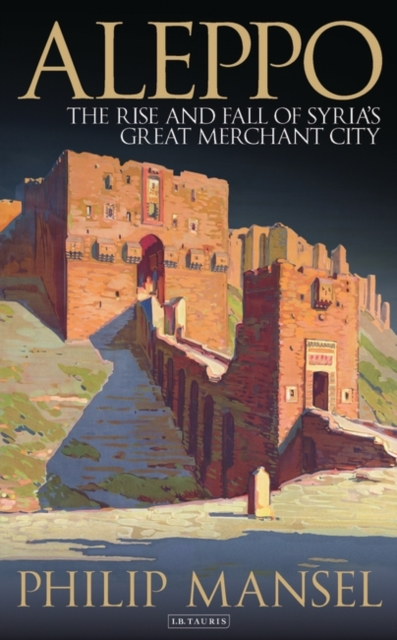Cover for: Aleppo : The Rise and Fall of Syria's Great Merchant City