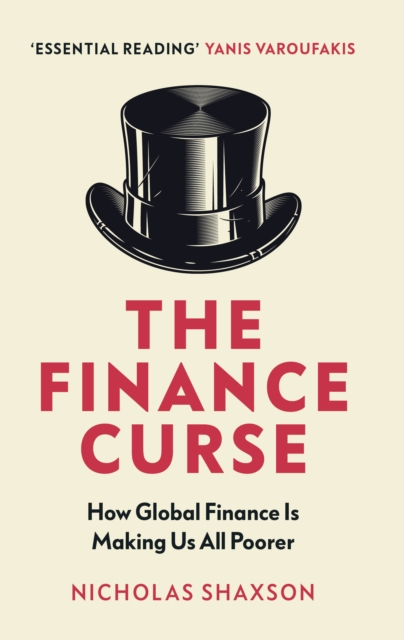 Cover for: The Finance Curse : How global finance is making us all poorer