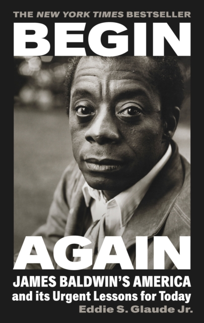 Cover for: Begin Again : James Baldwin's America and Its Urgent Lessons for Today