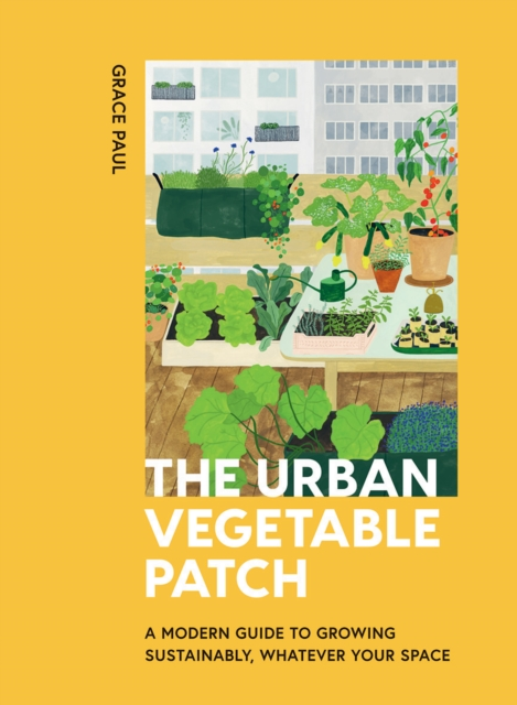 Image for The Urban Vegetable Patch : A Modern Guide to Growing Sustainably, Whatever Your Space