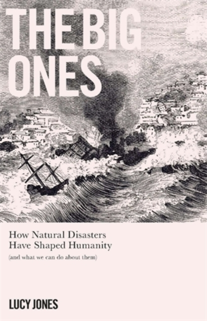 Cover for: The Big Ones : How Natural Disasters Have Shaped Us (And What We Can Do About Them)