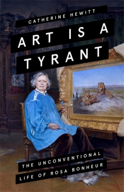 Cover for: Art is a Tyrant : The Unconventional Life of Rosa Bonheur