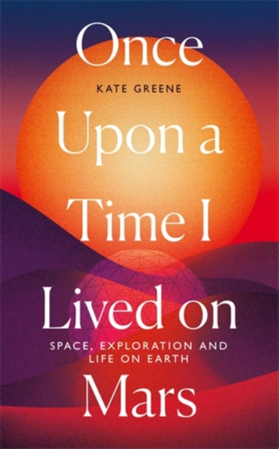 Cover for: Once Upon a Time I Lived on Mars : Space, Exploration and Life on Earth