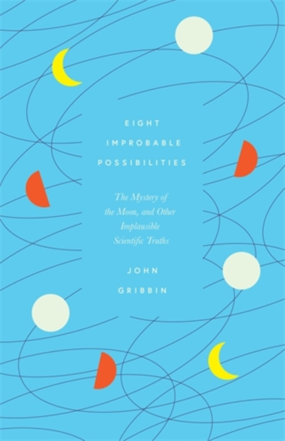 Image for Eight Improbable Possibilities : The Mystery of the Moon, and Other Implausible Scientific Truths