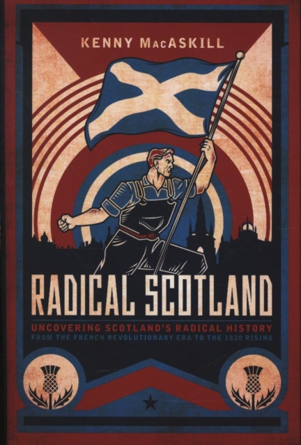 Cover for: Radical Scotland : Uncovering Scotland's radical history - from the French Revolutionary era to the 1820 Rising