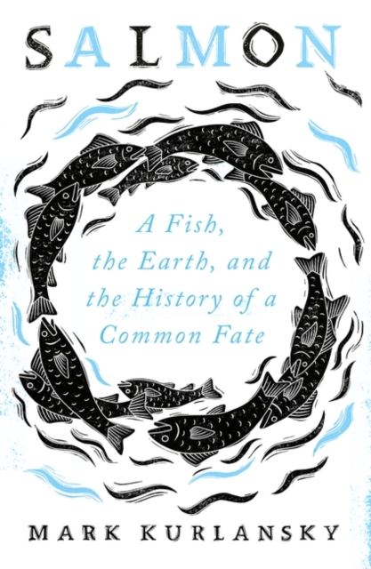 Cover for: Salmon : A Fish, the Earth, and the History of a Common Fate