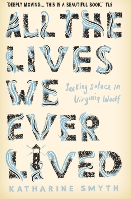 Cover for: All the Lives We Ever Lived : Seeking Solace in Virginia Woolf