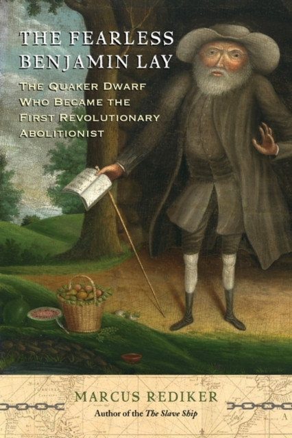 Cover for: The Fearless Benjamin Lay : The Quaker Dwarf Who Became the First Revolutionary Abolitionist