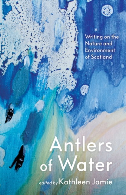 Cover for: Antlers of Water : Writing on the Nature and Environment of Scotland