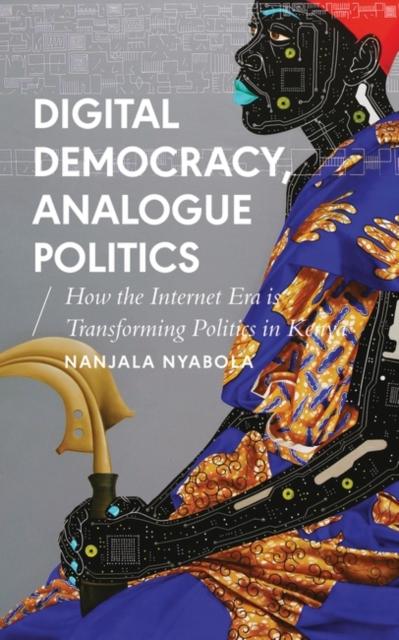 Cover for: Digital Democracy, Analogue Politics : How the Internet Era is Transforming Politics in Kenya