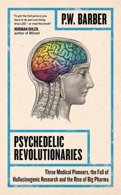 Cover for: Psychedelic Revolutionaries : Three Medical Pioneers, the Fall of Hallucinogenic Research and the Rise of Big Pharma
