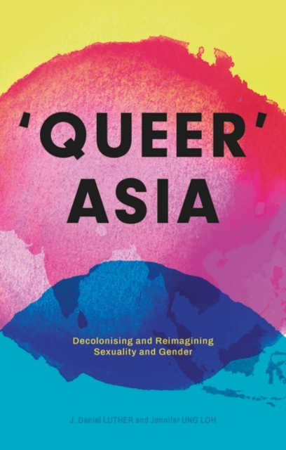 Cover for: Queer Asia : Decolonising and Reimagining Sexuality and Gender