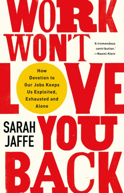 Image for Work Won't Love You Back : How Devotion to Our Jobs Keeps Us Exploited, Exhausted and Alone