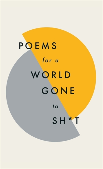Cover for: Poems for a world gone to sh*t : the amazing power of poetry to make even the most f**ked up times feel better