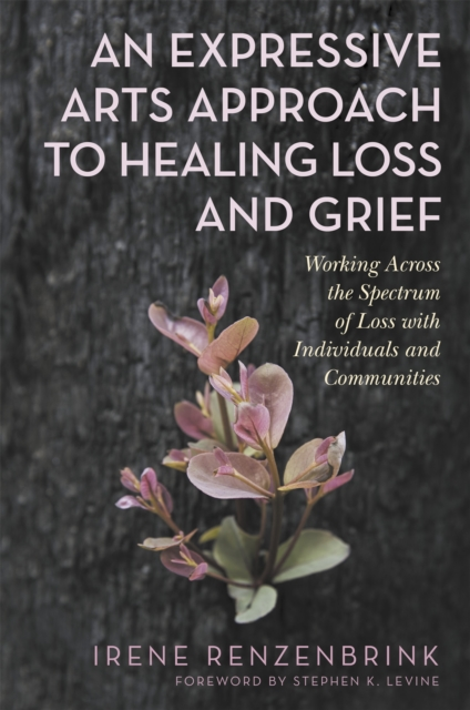 Image for An Expressive Arts Approach to Healing Loss and Grief : Working Across the Spectrum of Loss with Individuals and Communities