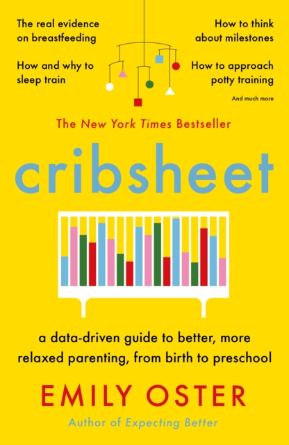Cover for: Cribsheet : A Data-Driven Guide to Better, More Relaxed Parenting, from Birth to Preschool