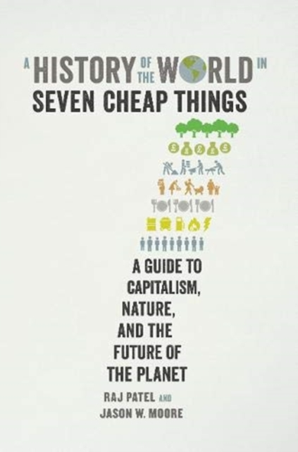 Cover for: A History of the World in Seven Cheap Things : A Guide to Capitalism, Nature, and the Future of the Planet
