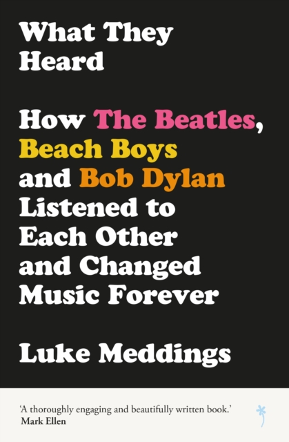 Image for What They Heard : How The Beatles, The Beach Boys and Bob Dylan Listened to Each Other and Changed Music Forever