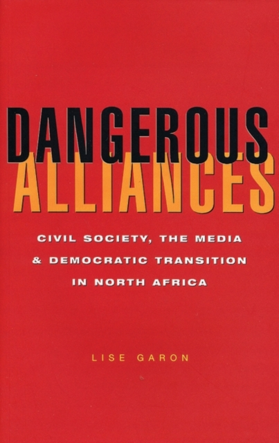 Cover for: Dangerous Alliances : Civil Society, the Media and Democratic Transition in North Africa