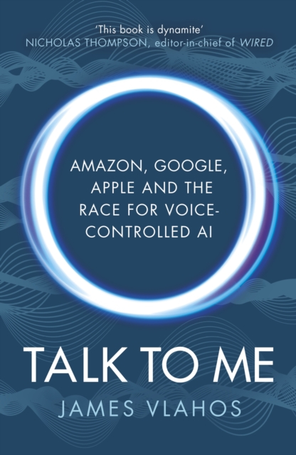 Cover for: Talk to Me : Amazon, Google, Apple and the Race for Voice-Controlled AI