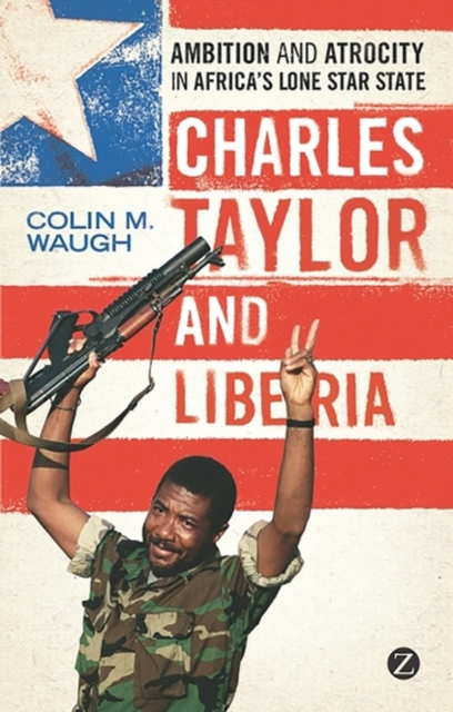 Cover for: Charles Taylor and Liberia : Ambition and Atrocity in Africa's Lone Star State